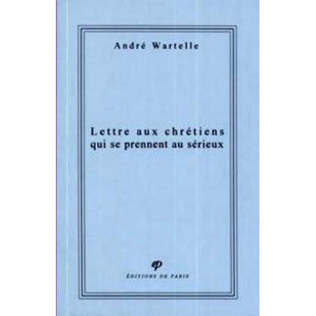 Lettre aux chrétiens qui se prennent au sérieux - André Wartelle