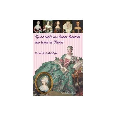 La vie agitée des dames d'honneur des reines de France - Bernadette de Castelbajac