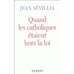 Quand les catholiques étaient hors la loi - Jean Sévillia
