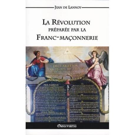 La Révolution préparée par la Franc-maçonnerie - Jean de Lannoy