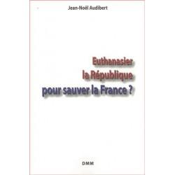 Euthanasier la République pour sauver la France ? - Jean-Noël Audibert