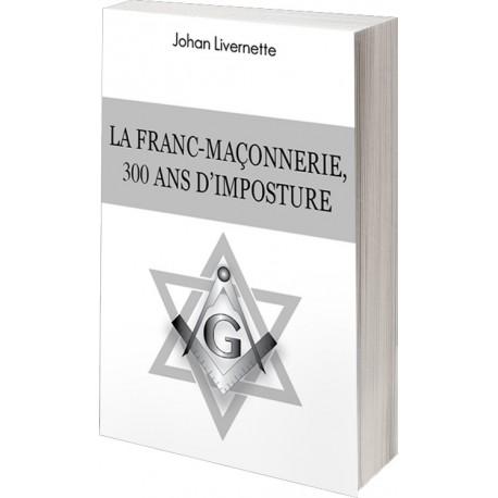La franc-maçonnerie, 300 ans d'imposture - Johan Livernette
