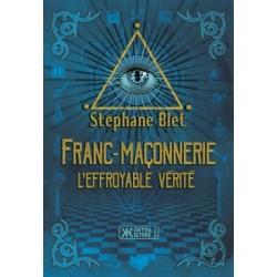 Franc-maçonnerie, l'effroyable vérité - Stéphane Blet
