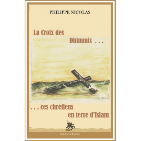La Croix des Dhimmis... ces chrétiens en terre d'Islam - Philippe Nicolas