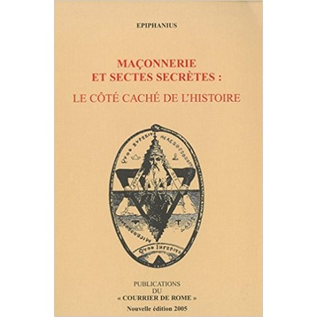 Maçonnerie Et Sectes Secrètes : Le Côté Caché De L\'histoire - Epiphanius