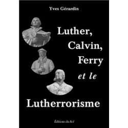 Luther, Calvin, Ferry et le Lutherrorisme - Yves Gérardin