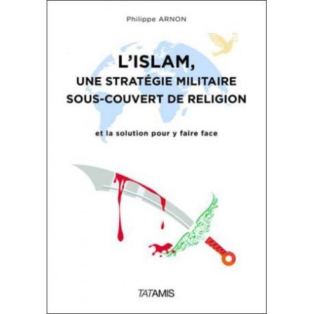 L'islam, une stratégie militaire sous-couvert de religion - Philippe Arnon