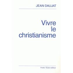Vivre le christianisme - Jean Daujat