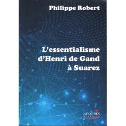 L'essentialisme d'Henri de Gand à Suarez - Philippe Robert
