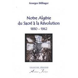 Notre Algérie du Sacré à la Révolution 1830-1962- Georges Dillinger