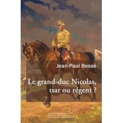 Le grand-duc Nicolas, tsar ou régent ? - Jean-Paul Besse