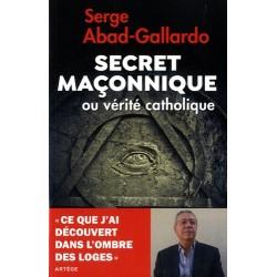 Secret maçonnique ou vérité catholique - Serge Abad-Gallardo