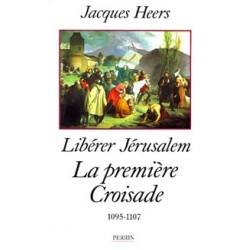 Libérer Jérusalem, la première croisade - Jacques Heers