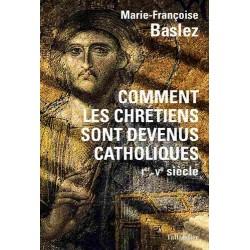 Comment les chrétiens sont devenus catholiques - Marie-Françoise Baslez