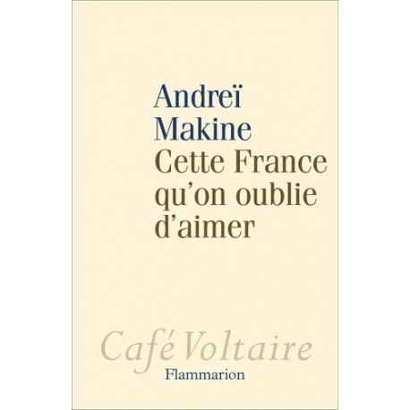 Cette France qu'on oublie d'aimer - Andréï Makine