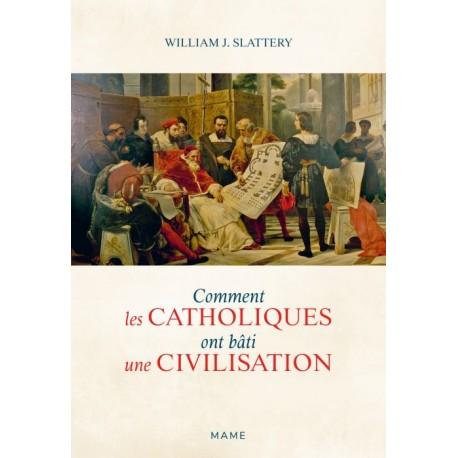 Comment les catholiques ont bâti une civilisation - William J. Slattery