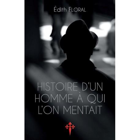 Histoire d'un homme à qui l'on mentait - Edith Floral