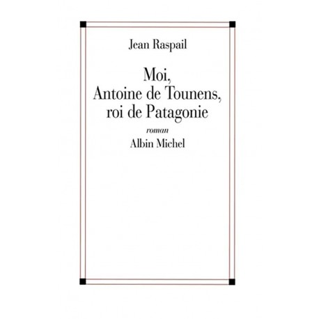 Moi, Antoine de Tounens, roi de Patagonie - Jean Raspail