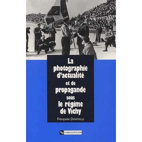 La photographie d'actualité et de propagande sous le régime de Vichy - Françoise Denoyelle