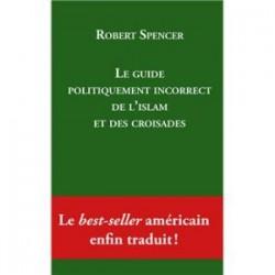 Le guide politiquement incorrect de l'islam et des croisades - Robert Spencer
