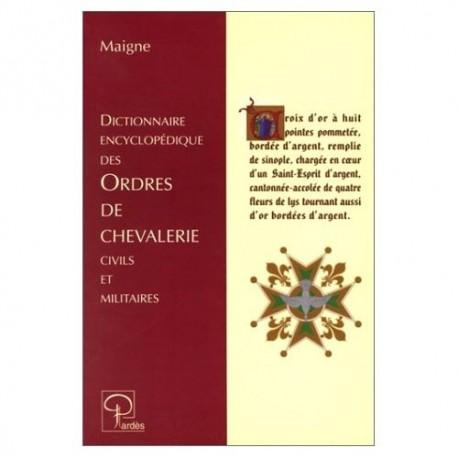 Dictionnaire encyclopédique des Ordres de chevalerie civils et militaires - Maigne